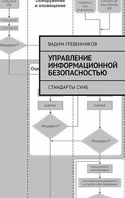 Вадим Гребенников - Управление информационной безопасностью. Стандарты СУИБ