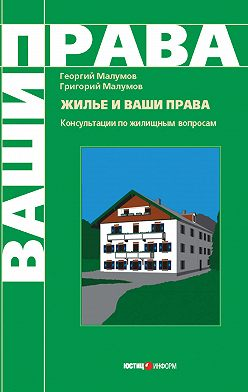 Георгий Малумов - Жилье и ваши права: консультации по жилищным вопросам