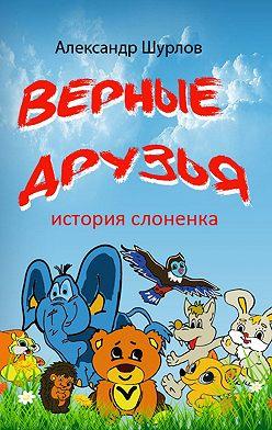 Александр Шурлов - Верные друзья. История слоненка