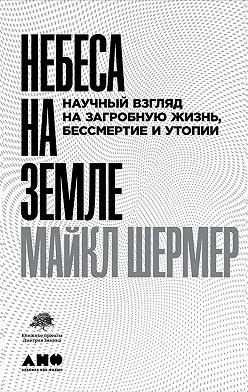 Майкл Шермер - Небеса на земле. Научный взгляд на загробную жизнь, бессмертие и утопии