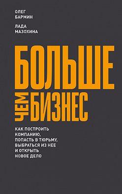 Олег Бармин - Больше чем бизнес: как построить компанию, попасть в тюрьму, выбраться из нее и открыть новое дело