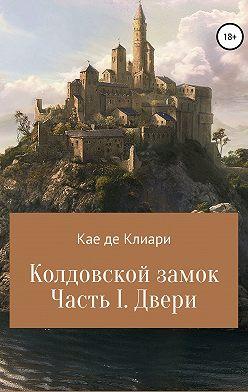 Кае де Клиари - Колдовской замок. Часть I. Двери