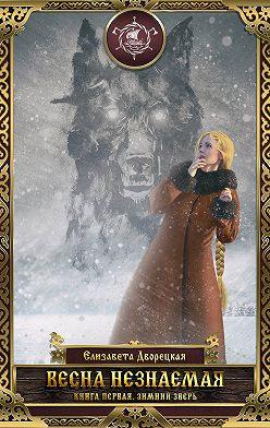 Елизавета Дворецкая - Весна незнаемая. Книга 1: Зимний зверь