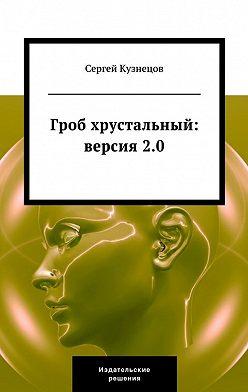 Сергей Кузнецов - Гроб хрустальный. Версия 2.0