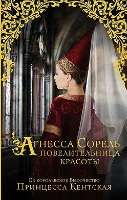 Принцесса Кентская - Агнесса Сорель – повелительница красоты