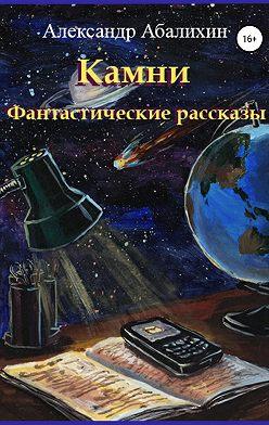 Александр Абалихин - Камни. Фантастические рассказы