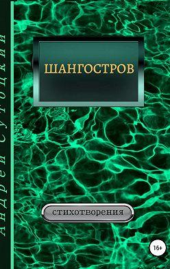 Андрей Сутоцкий - Шангостров. Сборник стихов
