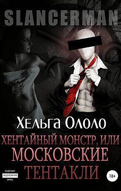 Хельга Ололо - Сланцермен: Хентайный монстр, или Московские тентакли