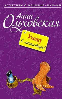 Анна Ольховская - Ухожу в монастырь!