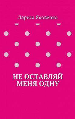 Лариса Яковенко - Неоставляй меняодну