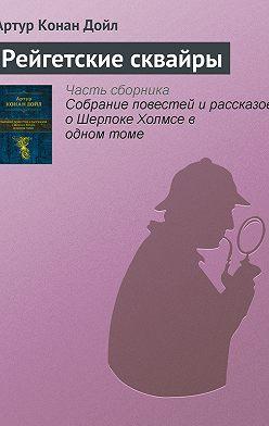 Артур Конан Дойл - Рейгетские сквайры