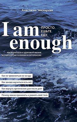 Анастасия Чекмарева - I am enough. Просто. Ешьте.Еду.