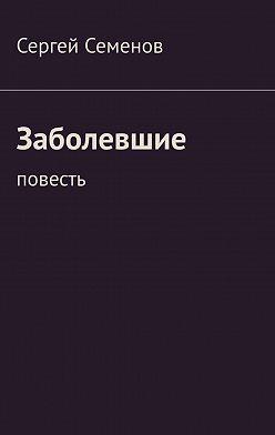 Сергей Семенов - Заболевшие