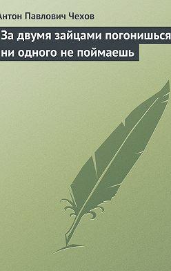 Антон Чехов - За двумя зайцами погонишься, ни одного не поймаешь