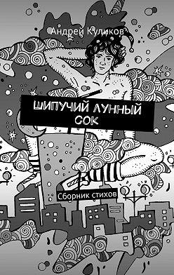 Андрей Куликов - Шипучий лунный сок. Сборник стихов