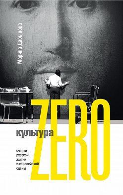 Марина Давыдова - Культура Zero. Очерки русской жизни и европейской сцены
