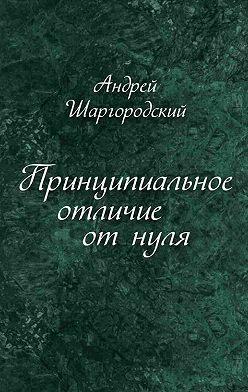 Андрей Шаргородский - Принципиальное отличие от нуля (сборник)