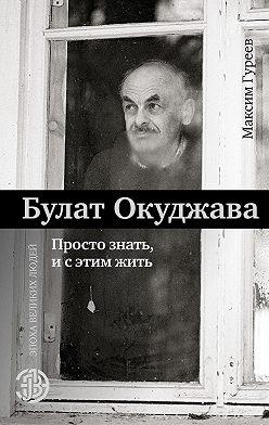 Максим Гуреев - Булат Окуджава. Просто знать и с этим жить
