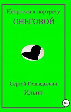 Сергей Ильин - Наброски к портрету Онеговой