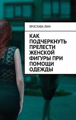Ярослава Лим - Как подчеркнуть прелести женской фигуры при помощи одежды