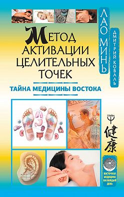 Дмитрий Коваль - Метод активации целительных точек. Тайна медицины Востока