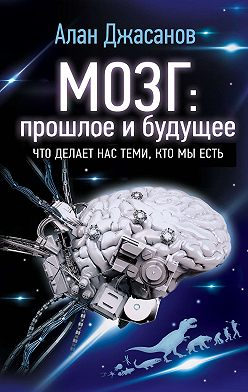 Алан Джасанов - Мозг: прошлое и будущее. Что делает нас теми, кто мы есть