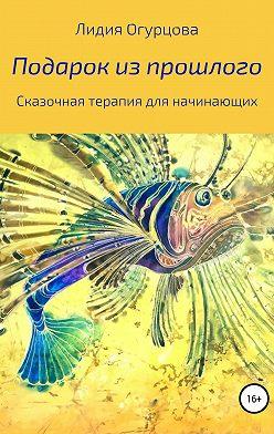 Лидия Огурцова - Подарок из прошлого. Сказочная терапия для начинающих