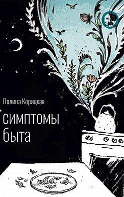 Полина Корицкая - Симптомы быта