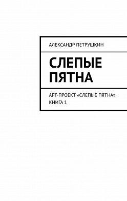 Александр Петрушкин - Слепые пятна. Арт-проект «Слепые пятна». Книга1