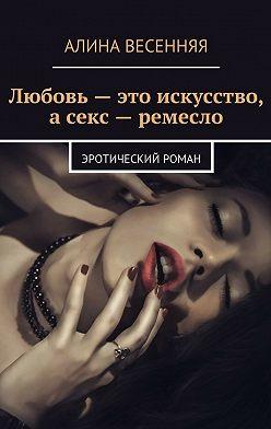 Алина Весенняя - Любовь – это искусство, а секс – ремесло. Эротический роман