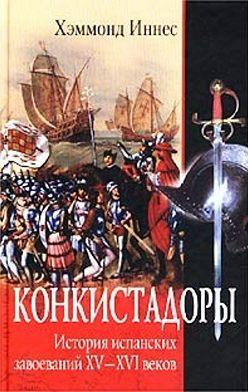 Хэммонд Иннес - Конкистадоры. История испанских завоеваний XV–XVI веков