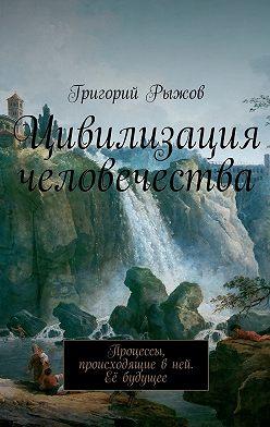 Григорий Рыжов - Цивилизация человечества. Процессы, происходящие вней. Её будущее