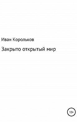 Иван Корольков - Закрыто-открытый мир