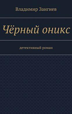 Владимир Зангиев - Чёрный оникс. Детективный роман