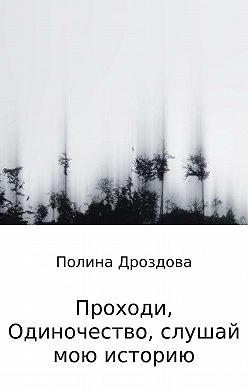 Полина Дроздова - Проходи, одиночество, слушай мою историю