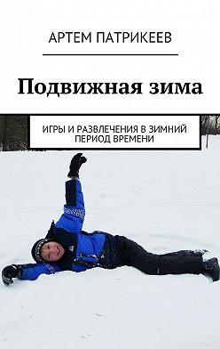 Артем Патрикеев - Подвижнаязима. Игры иразвлечения взимний период времени