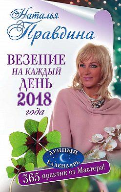 Наталия Правдина - Везение на каждый день 2018 года. 365 практик от Мастера. Лунный календарь