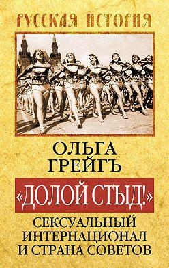 Ольга Грейгъ - «Долой стыд!». Сексуальный Интернационал и Страна Советов