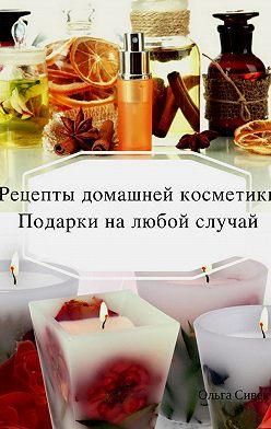 Ольга Сивек - Домашняя косметика. Подарки на любой случай