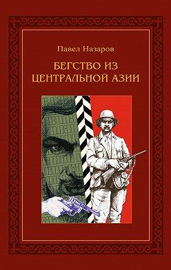 Павел Назаров - Бегство из Центральной Азии