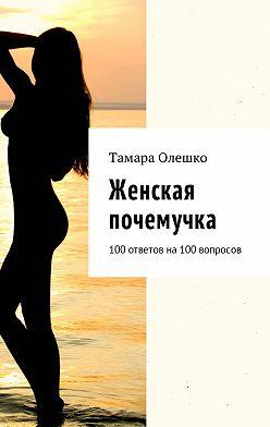 Тамара Олешко - Женская почемучка. 100ответов на100вопросов