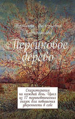 Татьяна Куриленкова - Персиковое дерево. Сказкотерапия накаждый день. Цикл из17терапевтических сказок для повышения уверенности всебе