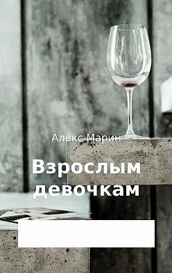 Алекс Марин - Взрослым девочкам. Сборник стихотворений