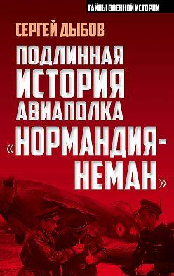 Сергей Дыбов - Подлинная история авиаполка «Нормандия-Неман»