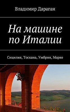 Владимир Дараган - Намашине поИталии. Сицилия, Тоскана, Умбрия, Марке