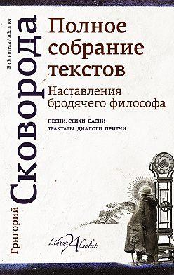 Григорий Сковорода - Наставления бродячего философа. Полное собрание текстов