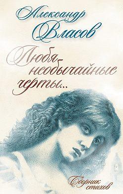 Александр Власов - Любя необычайные черты… Стихи