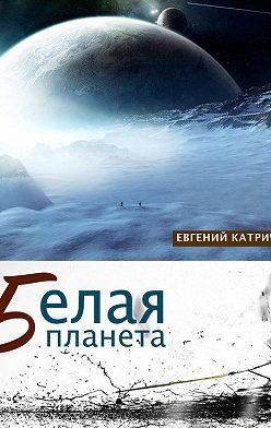 Евгений Катрич - Белая планета
