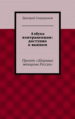 Дмитрий Спиридонов - Азбука контрацепции: доступно о важном