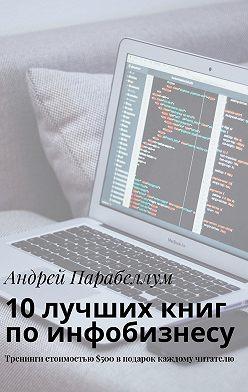 Андрей Парабеллум - 10лучших книг поинфобизнесу. Тренинги стоимостью$500вподарок каждому читателю